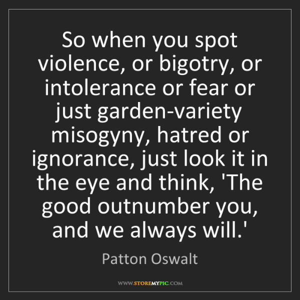 Patton Oswalt: So when you spot violence, or bigotry, or intolerance...