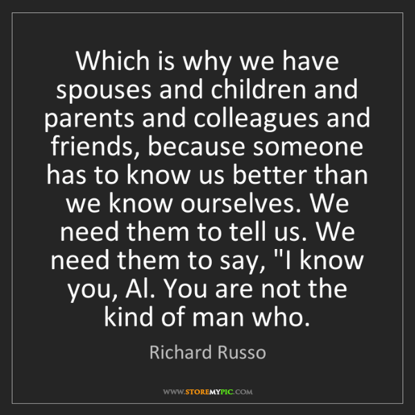 Richard Russo: Which is why we have spouses and children and parents...