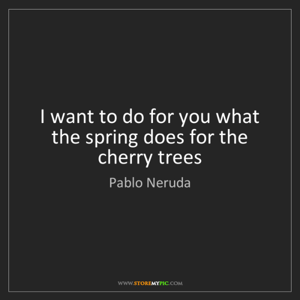 Pablo Neruda: I want to do for you what the spring does for the cherry...