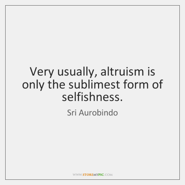 Very usually, altruism is only the sublimest form of selfishness.