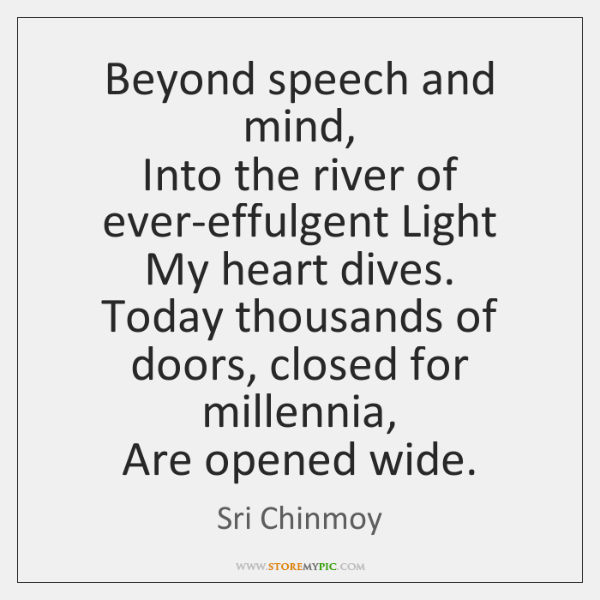 Beyond speech and mind,  Into the river of ever-effulgent Light  My heart ...