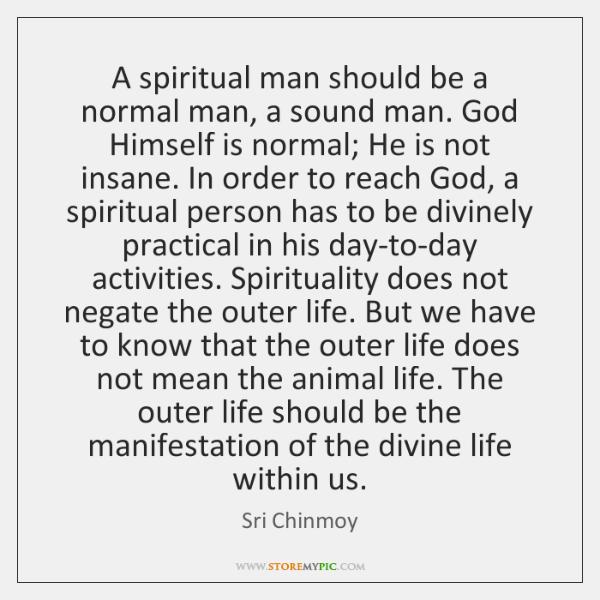 A spiritual man should be a normal man, a sound man. God ...