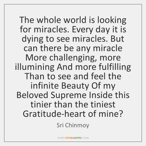 The whole world is looking for miracles. Every day it is dying ...