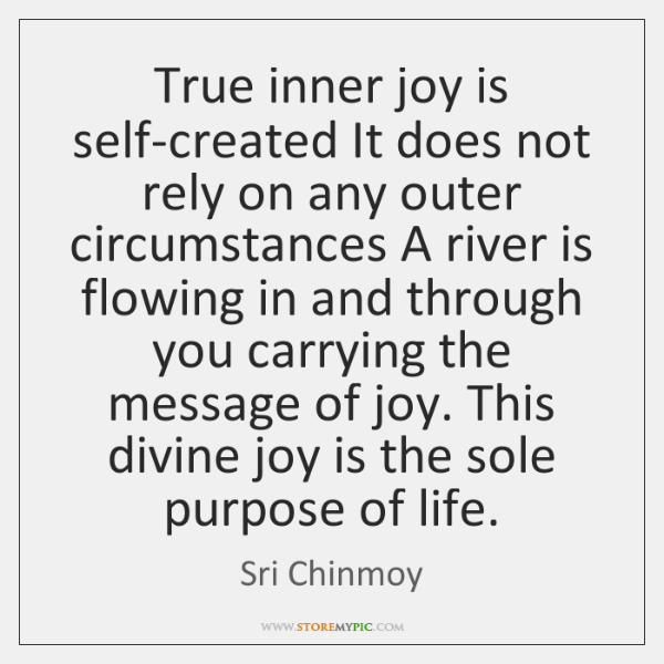 True inner joy is self-created It does not rely on any outer ...