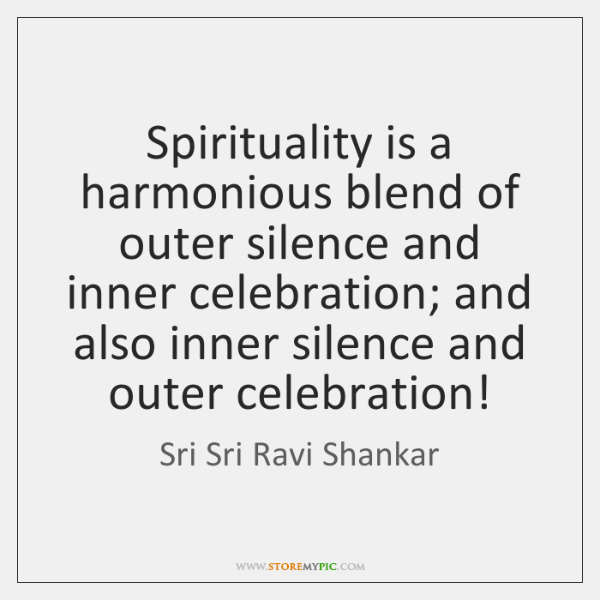 Spirituality Is A Harmonious Blend Of Outer Silence And Inner