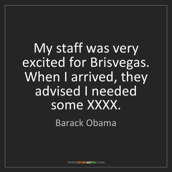 Barack Obama: My staff was very excited for Brisvegas. When I arrived,...