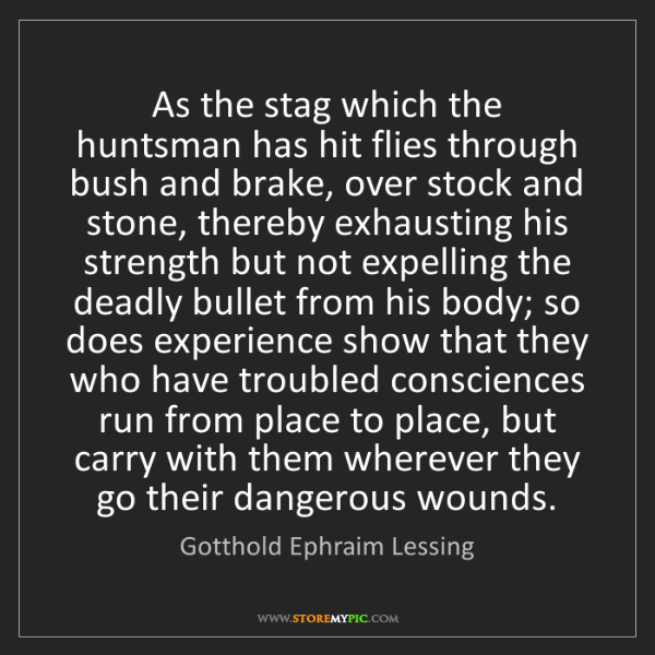 Gotthold Ephraim Lessing: As the stag which the huntsman has hit flies through...