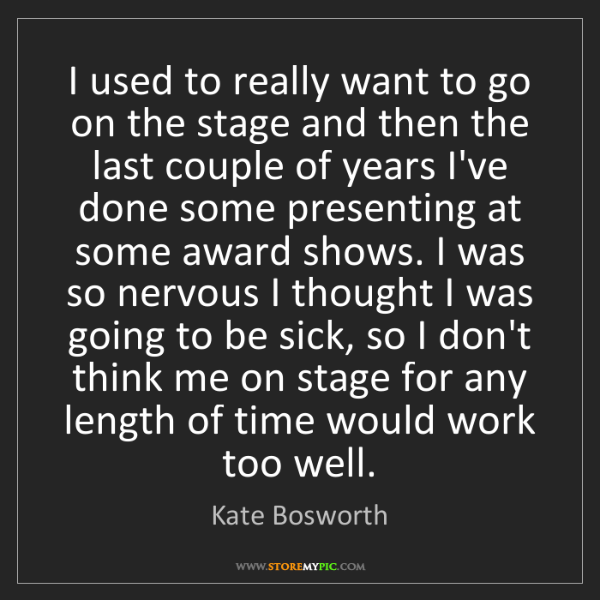 Kate Bosworth: I used to really want to go on the stage and then the...