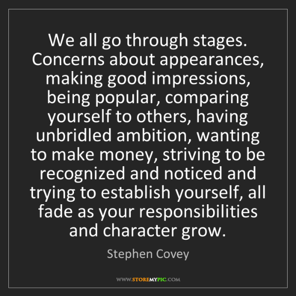 Stephen Covey: We all go through stages. Concerns about appearances,...