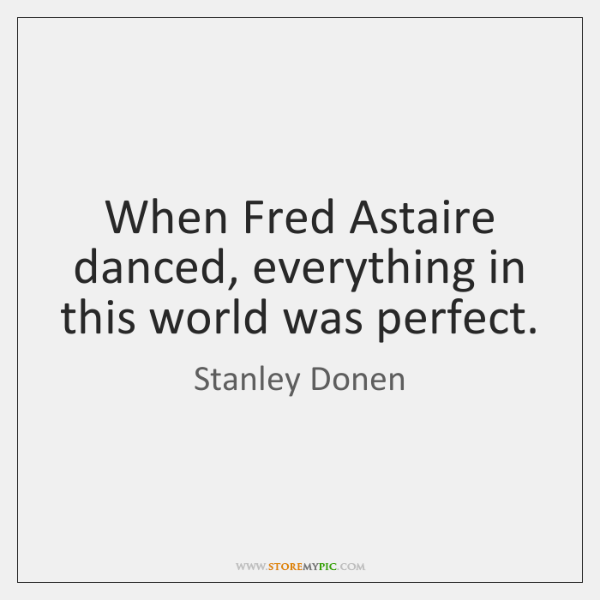 When Fred Astaire danced, everything in this world was perfect.