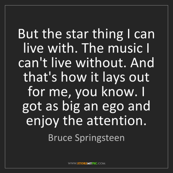 Bruce Springsteen: But the star thing I can live with. The music I can't...