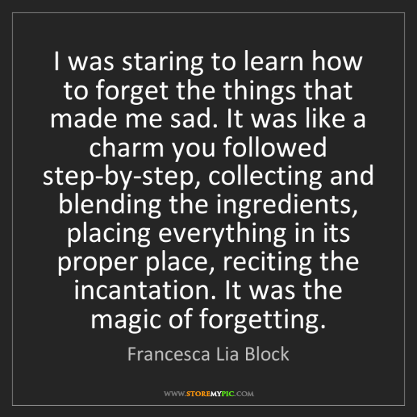 Francesca Lia Block: I was staring to learn how to forget the things that...