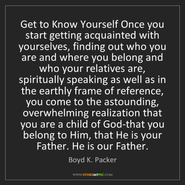 Boyd K. Packer: Get to Know Yourself Once you start getting acquainted...