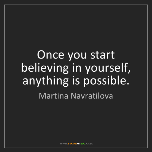 Martina Navratilova: Once you start believing in yourself, anything is possible.