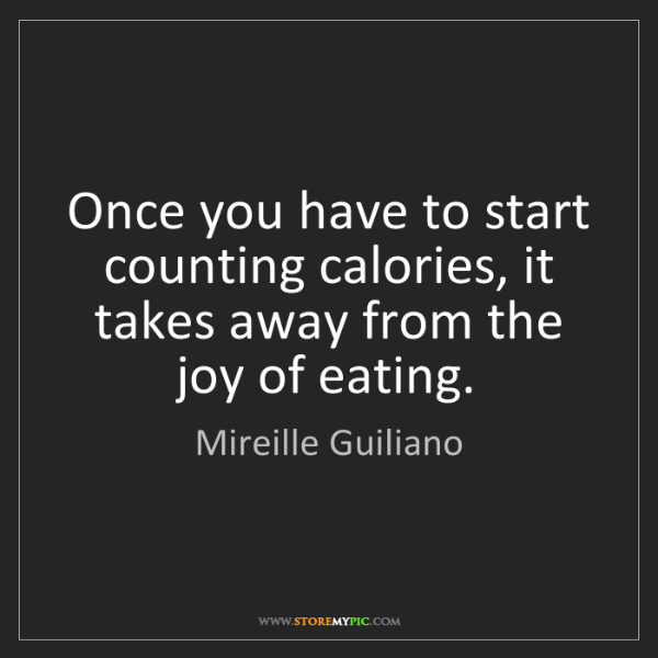 Mireille Guiliano: Once you have to start counting calories, it takes away...