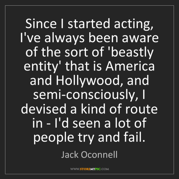 Jack Oconnell: Since I started acting, I've always been aware of the...