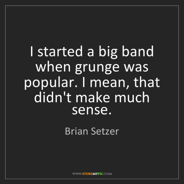 Brian Setzer: I started a big band when grunge was popular. I mean,...