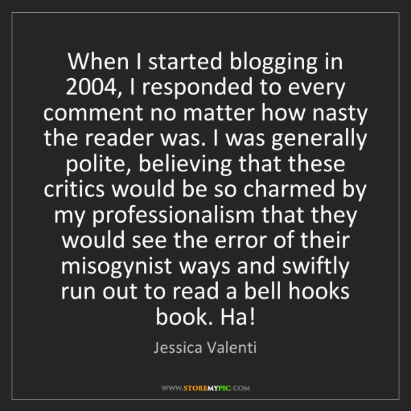 Jessica Valenti: When I started blogging in 2004, I responded to every...