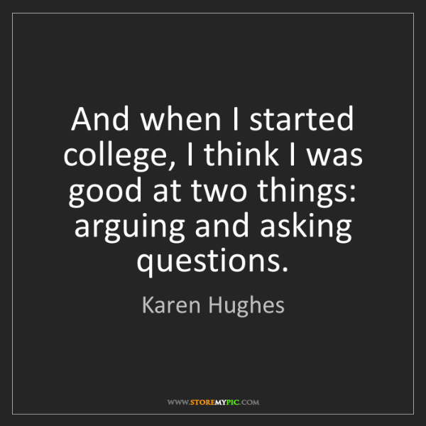 Karen Hughes: And when I started college, I think I was good at two...