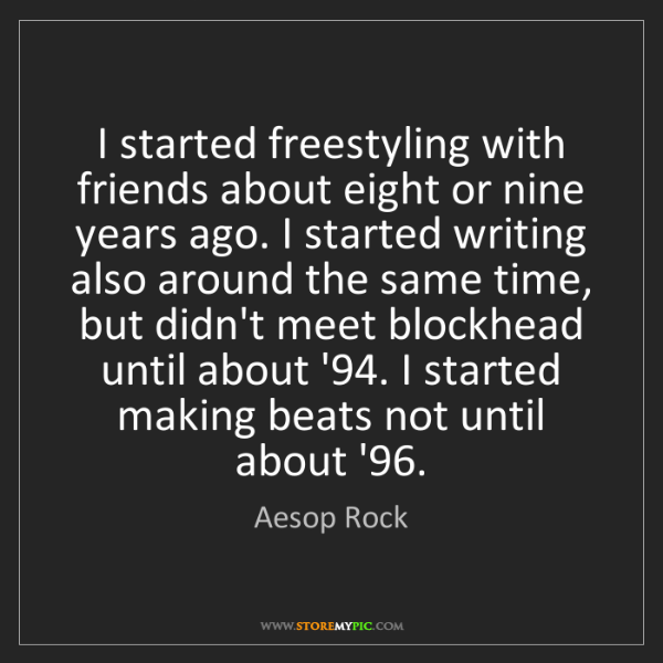 Aesop Rock: I started freestyling with friends about eight or nine...