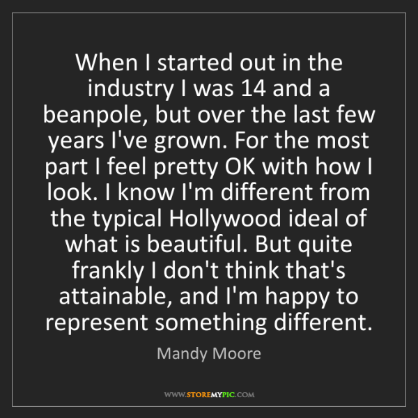 Mandy Moore: When I started out in the industry I was 14 and a beanpole,...