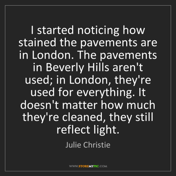 Julie Christie: I started noticing how stained the pavements are in London....