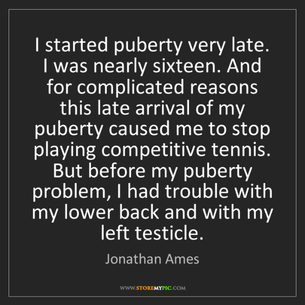Jonathan Ames: I started puberty very late. I was nearly sixteen. And...