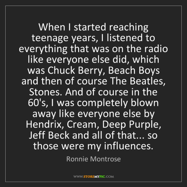 Ronnie Montrose: When I started reaching teenage years, I listened to...