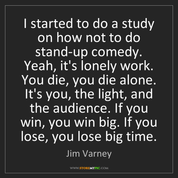 Jim Varney: I started to do a study on how not to do stand-up comedy....