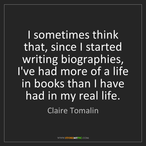 Claire Tomalin: I sometimes think that, since I started writing biographies,...