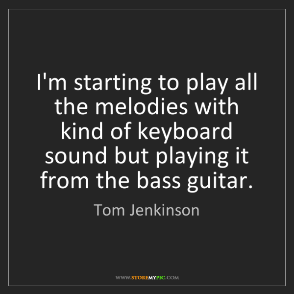 Tom Jenkinson: I'm starting to play all the melodies with kind of keyboard...