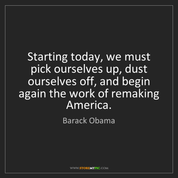 Barack Obama: Starting today, we must pick ourselves up, dust ourselves...