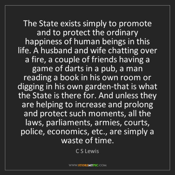 C S Lewis: The State exists simply to promote and to protect the...