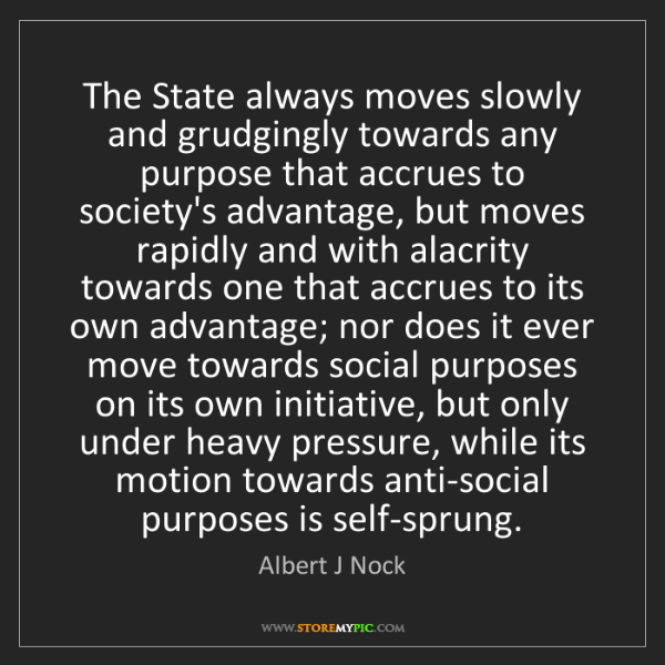 Albert J Nock: The State always moves slowly and grudgingly towards...