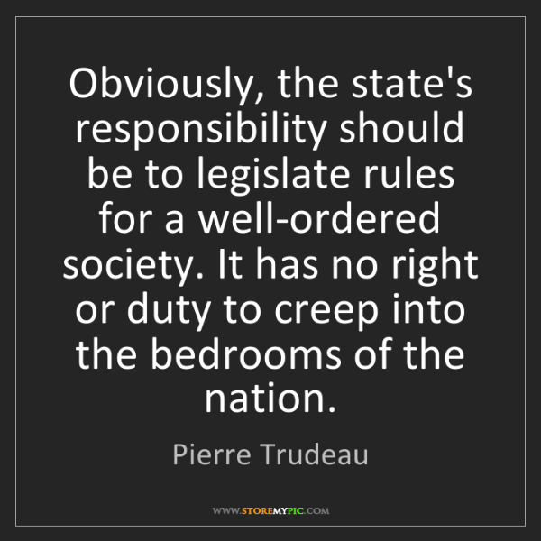 Pierre Trudeau: Obviously, the state's responsibility should be to legislate...