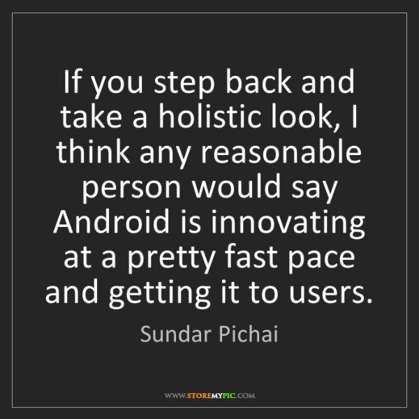 Sundar Pichai: If you step back and take a holistic look, I think any...