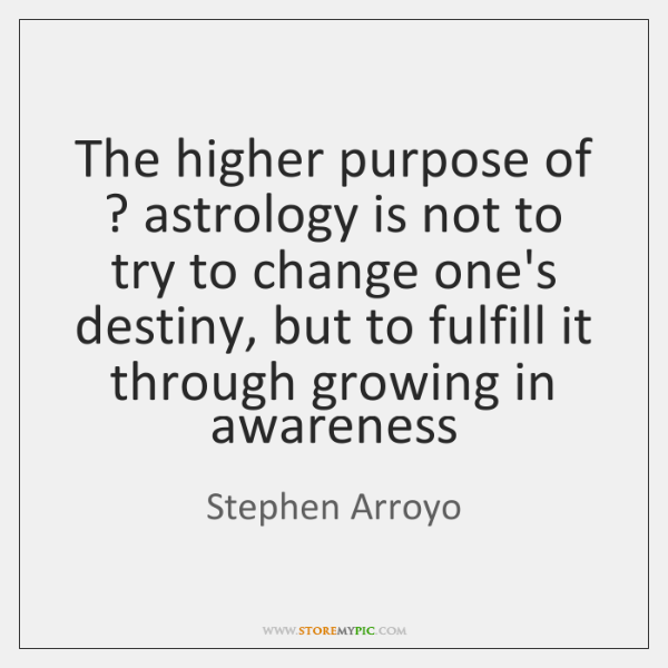 The higher purpose of ? astrology is not to try to change one's ...