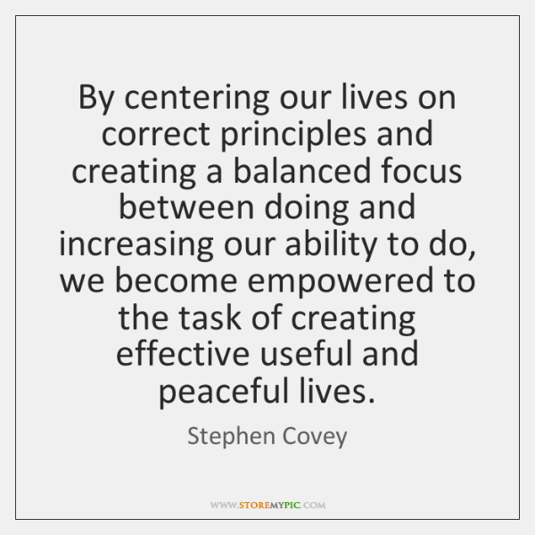 By centering our lives on correct principles and creating a balanced focus ...