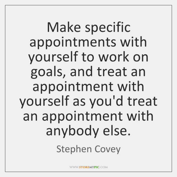 Make specific appointments with yourself to work on goals, and treat an ...