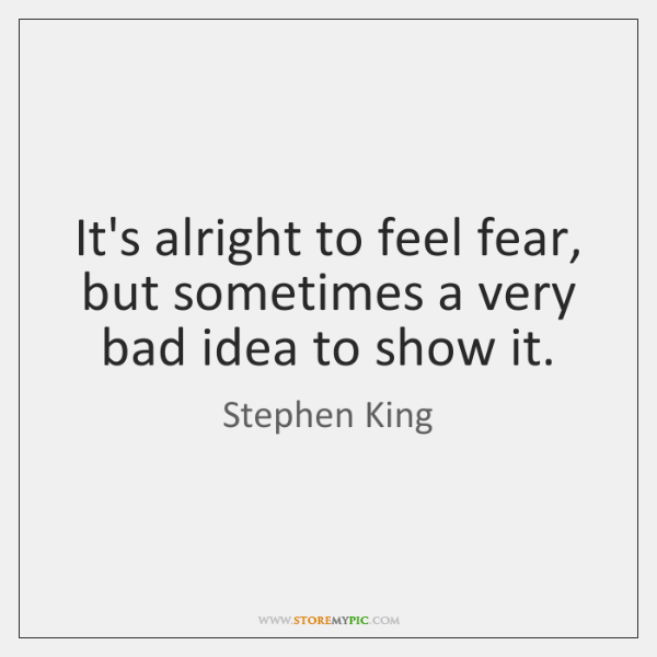 It's alright to feel fear, but sometimes a very bad idea to ...
