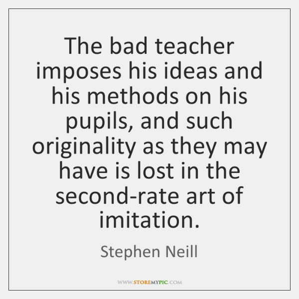 The bad teacher imposes his ideas and his methods on his pupils, ...