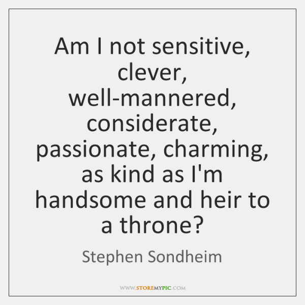 Am I not sensitive, clever, well-mannered, considerate, passionate, charming, as kind as ...