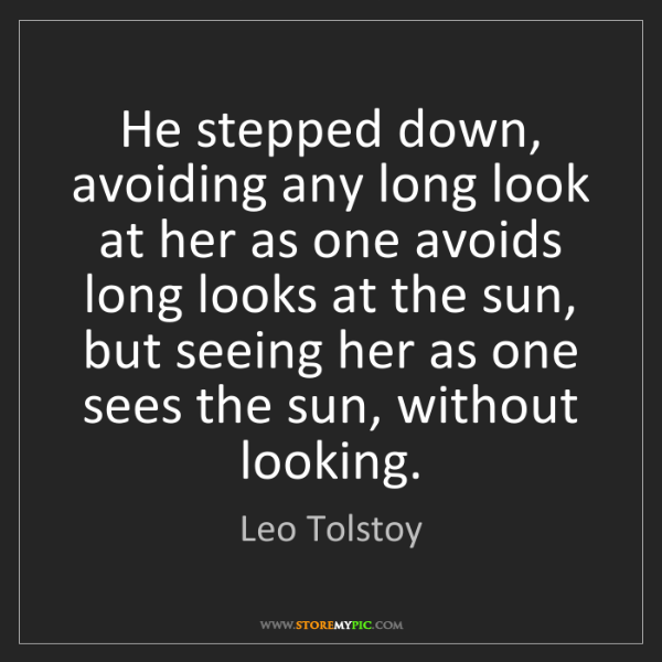 Leo Tolstoy: He stepped down, avoiding any long look at her as one...