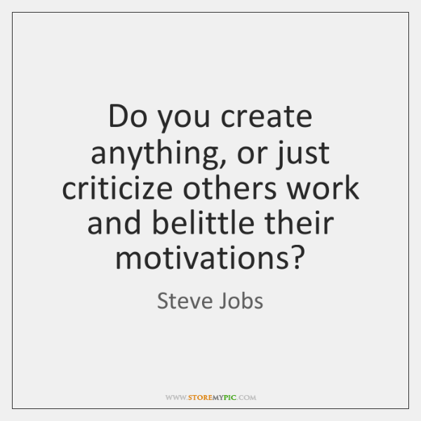 Do you create anything, or just criticize others work and belittle their ...
