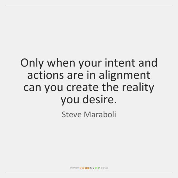Only when your intent and actions are in alignment can you create ...