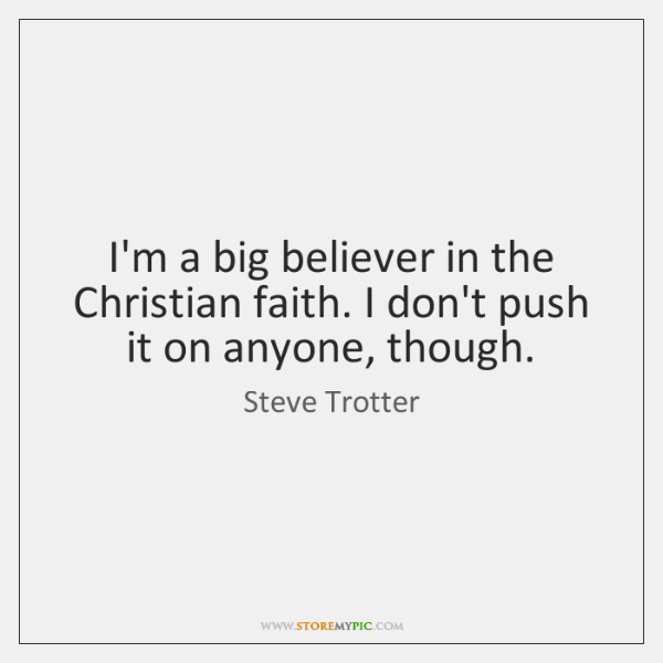 I'm a big believer in the Christian faith. I don't push it ...