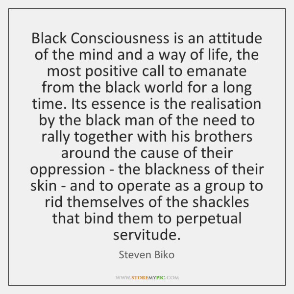 Black Consciousness is an attitude of the mind and a way of ...