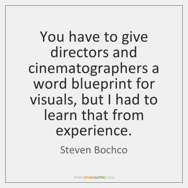 You have to give directors and cinematographers a word blueprint for visuals, ...