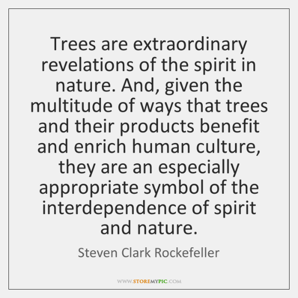 Trees are extraordinary revelations of the spirit in nature. And, given the ...