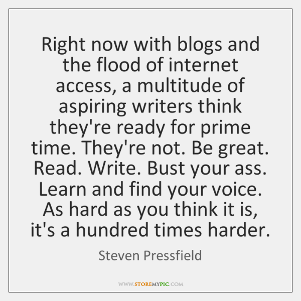 Right now with blogs and the flood of internet access, a multitude ...